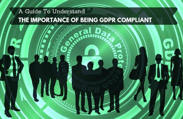 A Guide To Understand The Importance Of Being GDPR Compliant