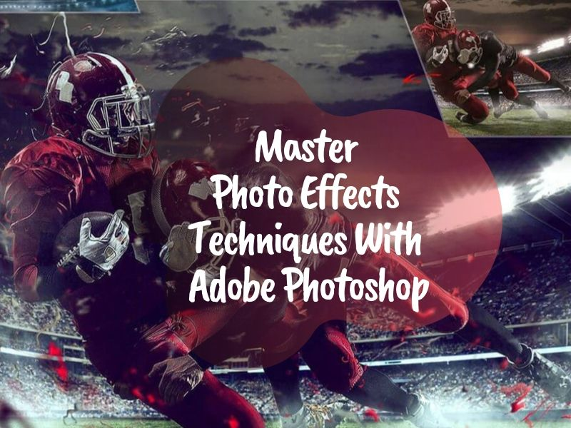 Master Photo Effects Techniques With Adobe Photoshop