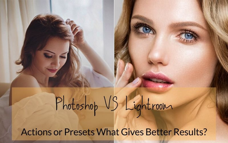 Lightroom VS Photoshop – Presets Or Actions What Is Better?